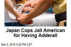 Japan Cops Jail American for Having Adderall