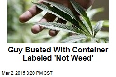 Guy Busted With Container Labeled 'Not Weed'