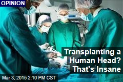 Transplanting a Human Head? That's Insane