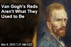 Van Gogh's Reds Aren't What They Used to Be