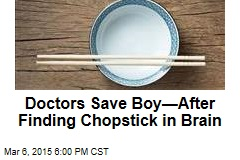 Doctors Save Boy—After Finding Chopstick in Brain