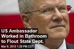 US Ambassador Worked in Bathroom to Flout State Dept.