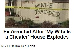 Ex Arrested After 'My Wife Is a Cheater' House Explodes