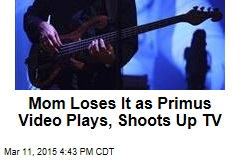 Mom Loses It as Primus Video Plays, Shoots Up TV