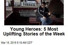 Young Heroes: 5 Most Uplifting Stories of the Week
