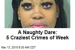 A Naughty Dare: 5 Craziest Crimes of Week