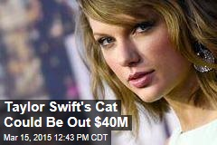 Taylor Swift's Cat Could Be Out $40M
