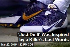 'Just Do It' Was Inspired by a Killer's Last Words