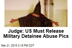Judge: US Must Release Military Detainee Abuse Pics