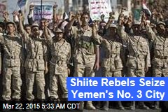 Shiite Rebels Seize Yemen's No. 3 City