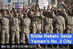 Shiite Rebels Seize Yemen's No. 3 City