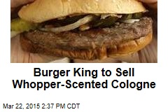 Whopper-Scented Cologne? Thanks, Burger King