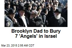 Brooklyn Dad to Bury 7 'Angels' in Israel