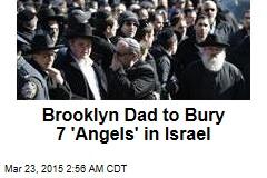 Brooklyn Dad to Bury 7 'Angels' in Israel