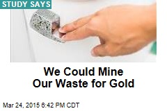 We Could Mine Our Waste for Gold