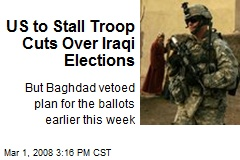 US to Stall Troop Cuts Over Iraqi Elections