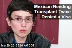 Mexican Needing Transplant Twice Denied a Visa