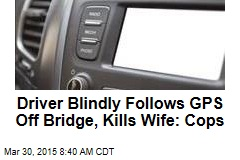 Driver Blindly Follows GPS Off Bridge, Kills Wife: Cops