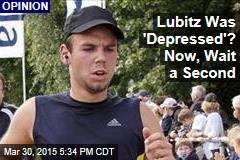 Lubitz Was 'Depressed'? Now, Wait a Second