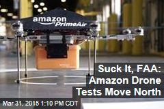 Suck It, FAA: Amazon Drone Tests Move North