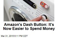 Amazon's Dash Button: It's Now Easier to Spend Money