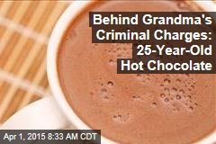 Behind Grandma's Criminal Charges: 25-Year-Old Hot Chocolate