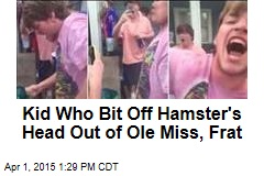 Kid Who Bit Off Hamster's Head Out of Ole Miss, Frat