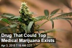 Drug That Could Top Medical Marijuana Exists