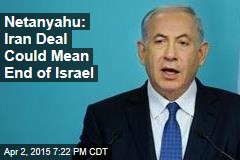 Netanyahu: Iran Deal Could Mean End of Israel