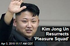 Kim Jong Un Resurrects 'Pleasure Squad'