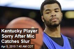 Kentucky Player Sorry After Mic Catches Slur