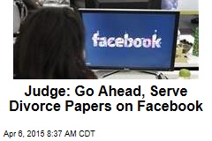 Judge: Go Ahead, Serve Divorce Papers on Facebook