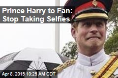 Prince Harry to Fan: Stop Taking Selfies