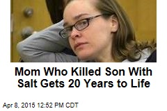 Mom Who Killed Son With Salt Gets 20 Years to Life