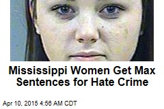 Mississippi Women Get Max Sentences for Hate Crime
