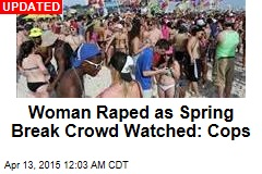 Woman Raped as Spring Break Crowd Watched: Cops