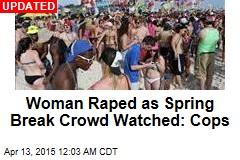 Woman Raped as Spring Break Crowd Watched: Cops