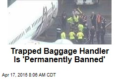 Trapped Baggage Handler Is 'Permanently Banned'