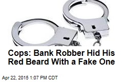 Cops: Bank Robber Hid His Red Beard With a Fake One
