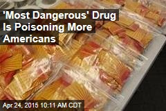 'Most Dangerous' Drug Is Poisoning More Americans