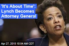 'It's About Time': Lynch Becomes Attorney General