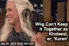 Wiig Can't Keep it Together as Khaleesi, er, 'Karen'