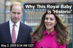 Why This Royal Baby Is 'Historic'