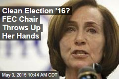 Clean Election '16? FEC Chair Throws Up Her Hands