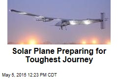 Solar Plane Preparing for Toughest Journey