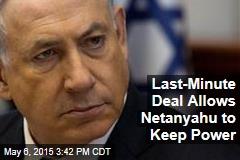 Last-Minute Deal Allows Netanyahu to Keep Power
