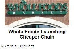 Whole Foods Launching Cheaper Chain