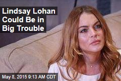 Lindsay Lohan Could Be in Big Trouble