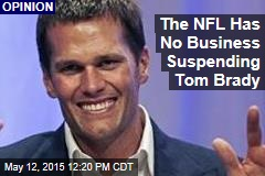 The NFL Has No Business Suspending Tom Brady