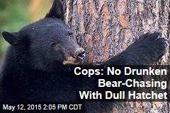 Cops: No Drunken Bear-Chasing With Dull Hatchet